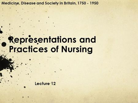 Representations and Practices of Nursing Lecture 12 Medicine, Disease and Society in Britain, 1750 - 1950.