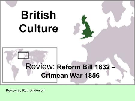 British Culture Reform Bill 1832 – Crimean War 1856 Review: Reform Bill 1832 – Crimean War 1856 Review by Ruth Anderson.