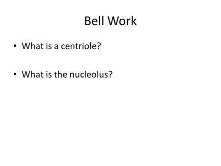 Bell Work What is a centriole? What is the nucleolus?