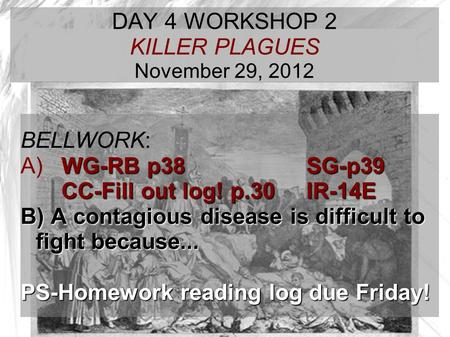 TARGET TIME: DAY 4 WORKSHOP 2 KILLER PLAGUES November 29, 2012 BELLWORK: WG-RB p38 SG-p39 A) WG-RB p38 SG-p39 CC-Fill out log! p.30IR-14E B) A contagious.