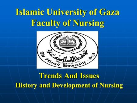 Islamic University of Gaza Faculty of Nursing Trends And Issues History and Development of Nursing.