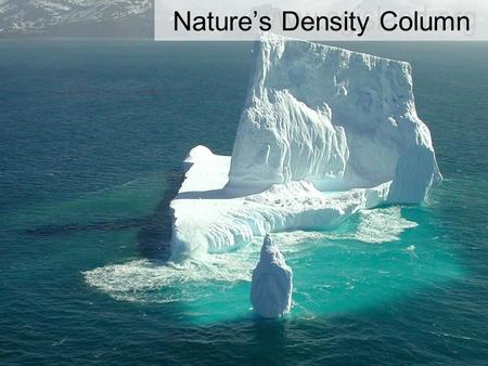 Nature's Density Column. Nature creates its own density column Example: The Bering Sea As you discovered in your experiment, when ice melts it forms a.