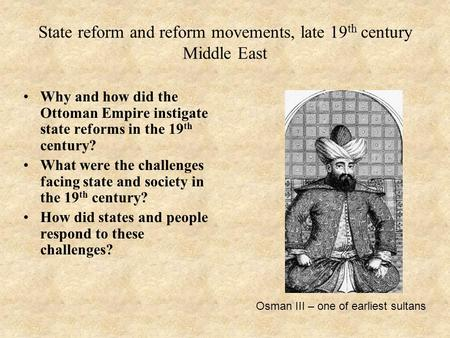 State reform and reform movements, late 19 th century Middle East Why and how did the Ottoman Empire instigate state reforms in the 19 th century? What.