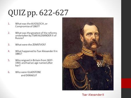 QUIZ pp. 622-627 1.What was the AUGSLEICH, or Compromise of 1867? 2.What was the greatest of the reforms undertaken by TSAR ALEXANDER II of Russia? 3.What.