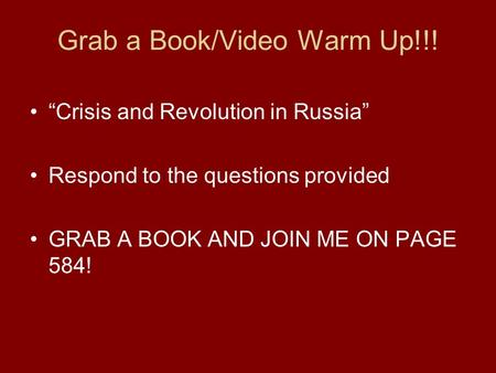 "Grab a Book/Video Warm Up!!! ""Crisis and Revolution in Russia"" Respond to the questions provided GRAB A BOOK AND JOIN ME ON PAGE 584!"