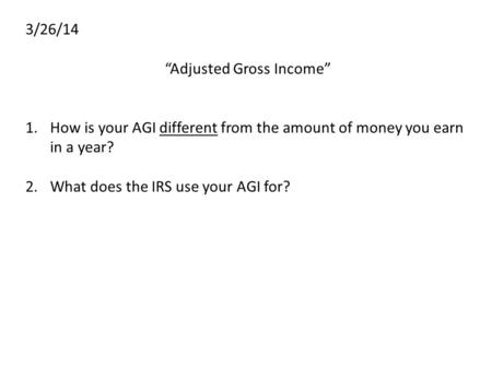 "3/26/14 ""Adjusted Gross Income"" 1.How is your AGI different from the amount of money you earn in a year? 2.What does the IRS use your AGI for?"