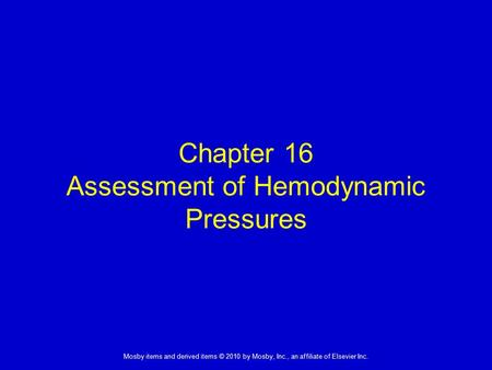 1 Mosby items and derived items © 2010 by Mosby, Inc., an affiliate of Elsevier Inc. Chapter 16 Assessment of Hemodynamic Pressures.