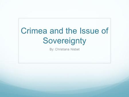 Crimea and the Issue of Sovereignty By: Christiana Nisbet.