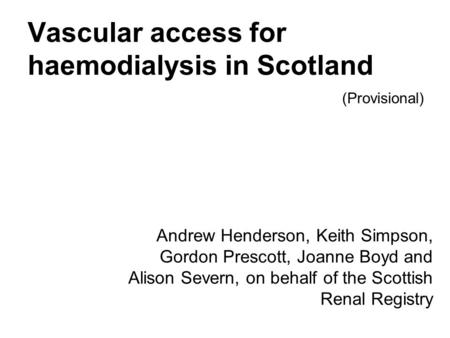 Vascular access for haemodialysis in Scotland Andrew Henderson, Keith Simpson, Gordon Prescott, Joanne Boyd and Alison Severn, on behalf of the Scottish.