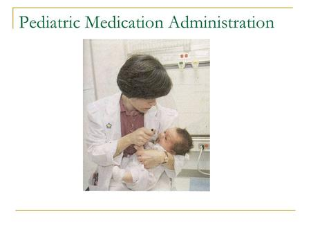 Pediatric Medication Administration. Safe medication administration involves accurate dose calculation, of the correct medication, given to the intended.