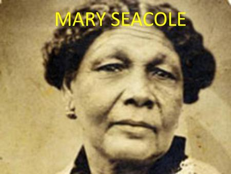 MARY SEACOLE. INTERSTING FACT ABOUT MARY SEACOLE!! Full Name: Mary Jane Seacole DOB: 1805 DOD: 14 May 1881 She grow up in Kingston, Jamaica. In …she moved.