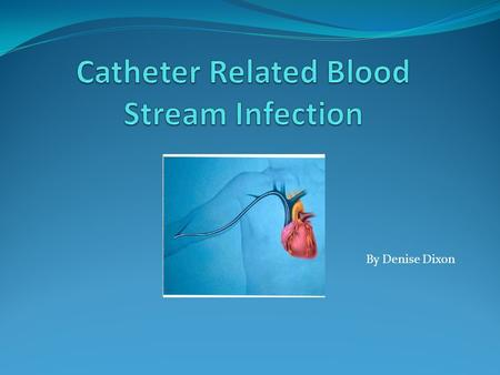 By Denise Dixon. Catheter related blood stream infections (CRBSI) is a problem in our healthcare. Many clinicians and patients struggle to over come this.
