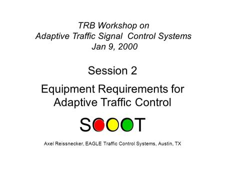 Session 2 Equipment Requirements for Adaptive Traffic Control SCOOT Axel Reissnecker, EAGLE Traffic Control Systems, Austin, TX TRB Workshop on Adaptive.