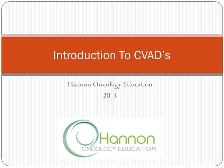 Hannon Oncology Education 2014 Introduction To CVAD's.