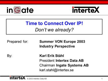 Time to Connect Over IP! Don't we already? Prepared for:Summer VON Europe 2003 Industry Perspective By: Karl Erik Ståhl President Intertex Data AB Chairman.