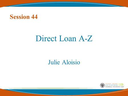 Session 44 Direct Loan A-Z Julie Aloisio. 2 Topics of Discussion Brief History of Student Aid Basic Overview of the Direct Loan Program Direct Loan Processing.