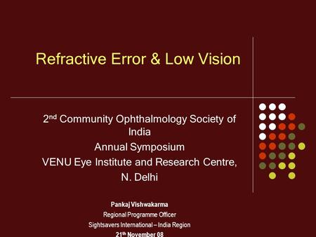 Refractive Error & Low Vision 2 nd Community Ophthalmology Society of India Annual Symposium VENU Eye Institute and Research Centre, N. Delhi Pankaj Vishwakarma.
