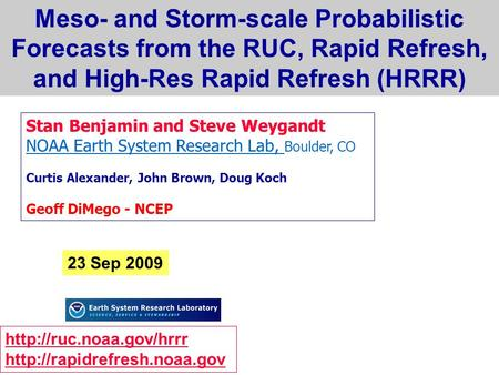 Meso- and Storm-scale Probabilistic Forecasts from the RUC, Rapid Refresh, and High-Res Rapid Refresh (HRRR) Stan Benjamin and Steve Weygandt NOAA Earth.