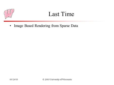03/24/03© 2003 University of Wisconsin Last Time Image Based Rendering from Sparse Data.