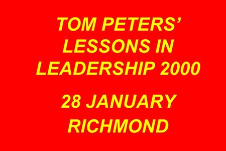 TOM PETERS' LESSONS IN LEADERSHIP 2000 28 JANUARY RICHMOND.