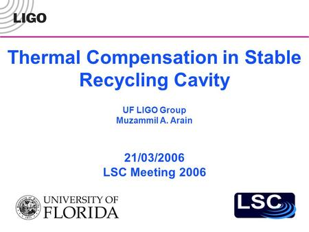 Thermal Compensation in Stable Recycling Cavity 21/03/2006 LSC Meeting 2006 UF LIGO Group Muzammil A. Arain.