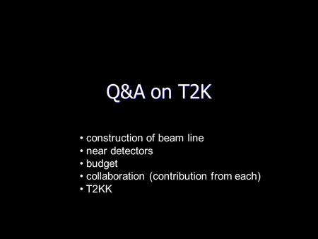 Q&A on T2K construction of beam line near detectors budget collaboration (contribution from each) T2KK.