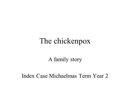 The chickenpox A family story Index Case Michaelmas Term Year 2.