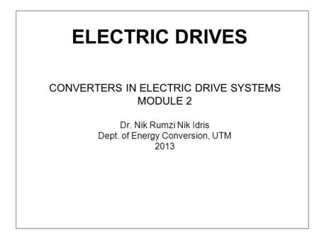 ELECTRIC DRIVES CONVERTERS IN ELECTRIC DRIVE SYSTEMS MODULE 2 Dr. Nik Rumzi Nik Idris Dept. of Energy Conversion, UTM 2013.