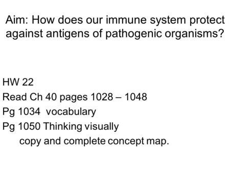 Aim: How does our immune system protect against antigens of pathogenic organisms? HW 22 Read Ch 40 pages 1028 – 1048 Pg 1034 vocabulary Pg 1050 Thinking.