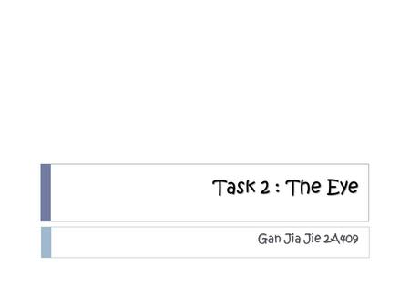Task 2 : The Eye Gan Jia Jie 2A409. Short-sightedness/Myopia  It is a condition of the eye where the light that comes in does not directly focus on the.