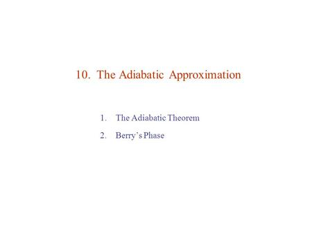 10. The Adiabatic Approximation 1.The Adiabatic Theorem 2.Berry's Phase.