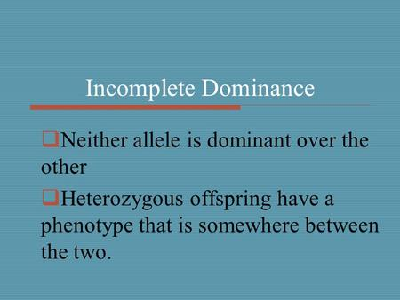 Incomplete Dominance  Neither allele is dominant over the other  Heterozygous offspring have a phenotype that is somewhere between the two.