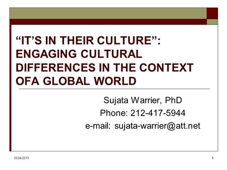 "10/24/20151 ""IT'S IN THEIR CULTURE"": ENGAGING CULTURAL DIFFERENCES IN THE CONTEXT OFA GLOBAL WORLD Sujata Warrier, PhD Phone: 212-417-5944"