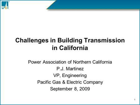 Challenges in Building Transmission in California Power Association of Northern California P.J. Martinez VP, Engineering Pacific Gas & Electric Company.