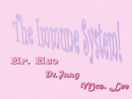 Mr. Mao Dr. Jung Mrs. Lee. A Visual Reference of The Immune System.