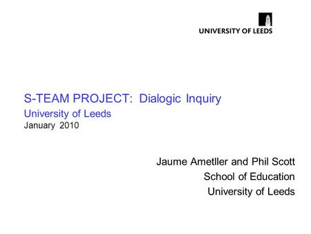 S-TEAM PROJECT: Dialogic Inquiry University of Leeds January 2010 Jaume Ametller and Phil Scott School of Education University of Leeds.