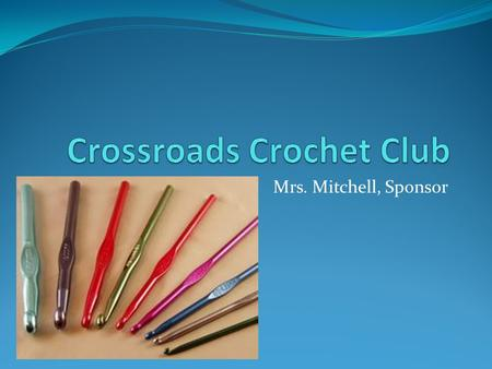 Mrs. Mitchell, Sponsor. What We Do: The Crossroads Crochet Club exists to give students the opportunity to learn a craft and work with their hands to.