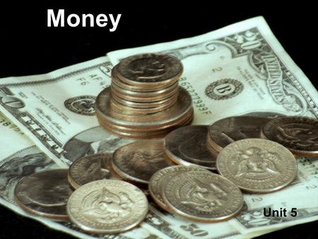 Money Unit 5 What is Money? Money is something we use to buy things with. Money can be made of paper or metal.