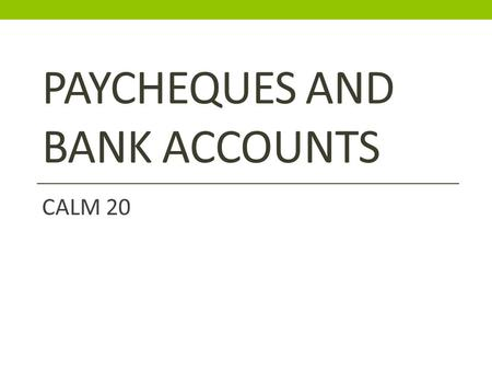 PAYCHEQUES AND BANK ACCOUNTS CALM 20. Paycheques, definitions to know…