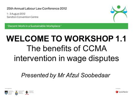 WELCOME TO WORKSHOP 1.1 The benefits of CCMA intervention in wage disputes Presented by Mr Afzul Soobedaar.