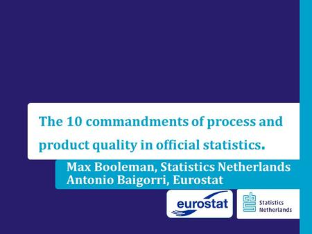 Max Booleman, Statistics Netherlands Antonio Baigorri, Eurostat The 10 commandments of process and product quality in official statistics.