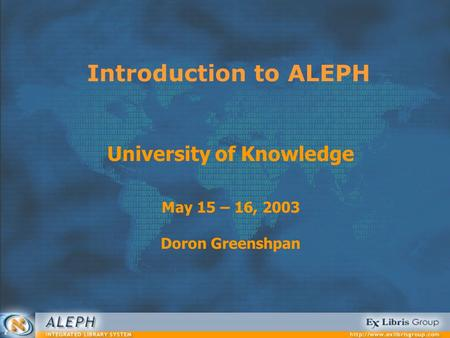 Introduction to ALEPH University of Knowledge May 15 – 16, 2003 Doron Greenshpan.