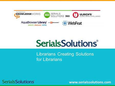 Librarians Creating Solutions for Librarians www.serialssolutions.com.