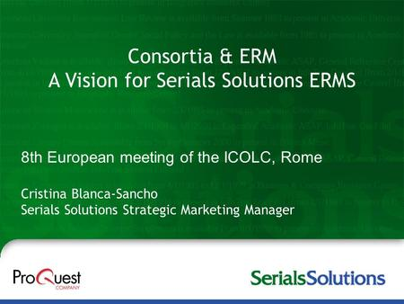 Consortia & ERM A Vision for Serials Solutions ERMS Cristina Blanca-Sancho Serials Solutions Strategic Marketing Manager 8th European meeting of the ICOLC,