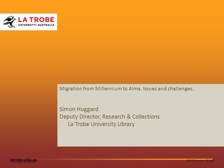 1La Trobe University latrobe.edu.au CRICOS Provider 00115M Migration from Millennium to Alma. Issues and challenges. Simon Huggard Deputy Director, Research.