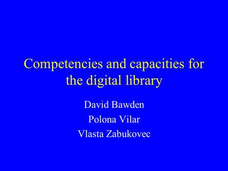 Competencies and capacities for the digital library David Bawden Polona Vilar Vlasta Zabukovec.
