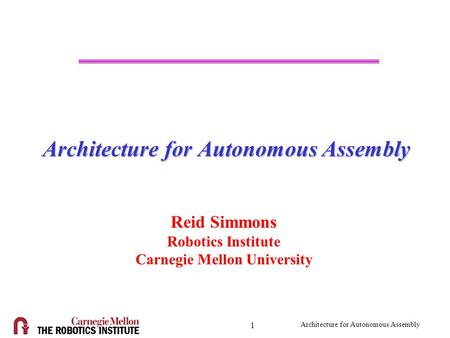 Architecture for Autonomous Assembly 1 Reid Simmons Robotics Institute Carnegie Mellon University.