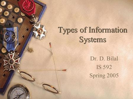 Types of Information Systems Dr. D. Bilal IS 592 Spring 2005.