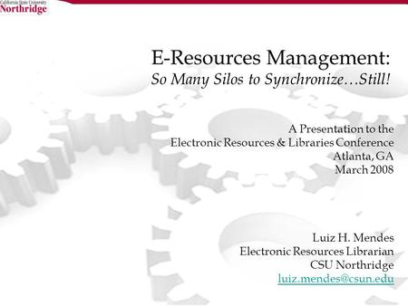 E-Resources Management: So Many Silos to Synchronize…Still! A Presentation to the Electronic Resources & Libraries Conference Atlanta, GA March 2008 Luiz.