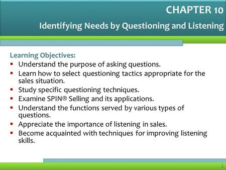 1 Identifying Needs by Questioning and Listening Learning Objectives:  Understand the purpose of asking questions.  Learn how to select questioning tactics.